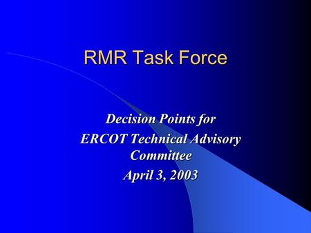 RMR Task Force Decision Points for ERCOT Technical Advisory Committee April 3, 2003.