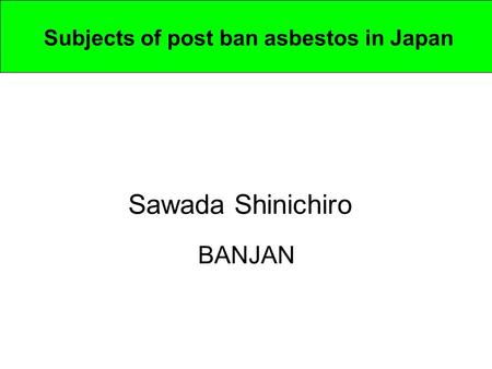 Subjects of post ban asbestos in Japan Sawada Shinichiro BANJAN.
