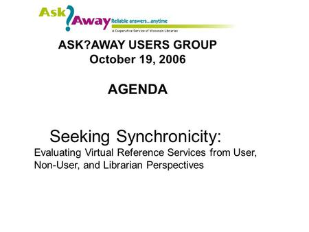 ASK?AWAY USERS GROUP October 19, 2006 AGENDA Seeking Synchronicity: Evaluating Virtual Reference Services from User, Non-User, and Librarian Perspectives.