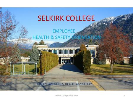 SELKIRK COLLEGE EMPLOYEE HEALTH & SAFETY ORIENTATION HUMAN RESOURCES, HEALTH and SAFETY 1Selkirk College H&S 2009.