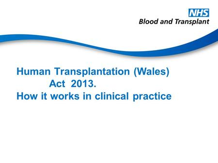 Human Transplantation (Wales) Act 2013. How it works in clinical practice.
