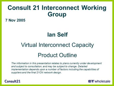 Consult 21 Interconnect Working Group 7 Nov 2005 Ian Self Virtual Interconnect Capacity Product Outline The information in this presentation relates to.
