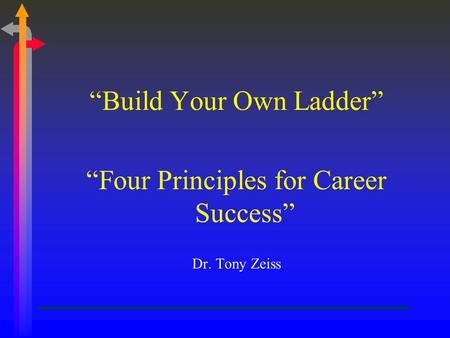 """Build Your Own Ladder"" ""Four Principles for Career Success"" Dr. Tony Zeiss."