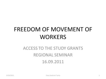 FREEDOM OF MOVEMENT OF WORKERS ACCESS TO THE STUDY GRANTS REGIONAL SEMINAR 16.09.2011 9/16/20111Dots.Gaabriel Tavits.