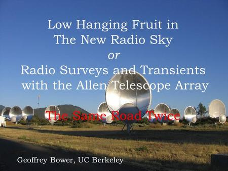 A llen A rray T elescope Low Hanging Fruit in The New Radio Sky or Radio Surveys and Transients with the Allen Telescope Array or The Same Road Twice Geoffrey.