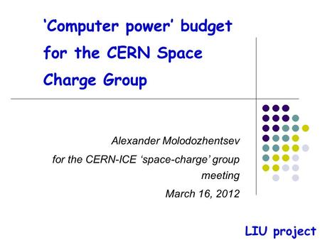'Computer power' budget for the CERN Space Charge Group Alexander Molodozhentsev for the CERN-ICE 'space-charge' group meeting March 16, 2012 LIU project.
