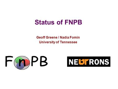 1 Status of FNPB Geoff Greene / Nadia Fomin University of Tennessee.