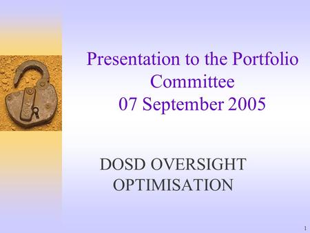 1 Presentation to the Portfolio Committee 07 September 2005 DOSD OVERSIGHT OPTIMISATION.