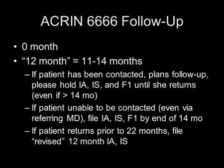 "ACRIN 6666 Follow-Up 0 month ""12 month"" = 11-14 months –If patient has been contacted, plans follow-up, please hold IA, IS, and F1 until she returns (even."