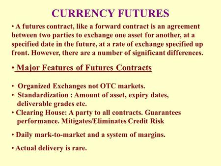 CURRENCY FUTURES A futures contract, like a <strong>forward</strong> contract is an <strong>agreement</strong> between two parties to exchange one asset for another, at a specified date.