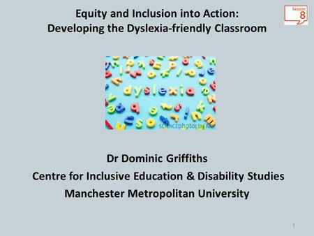 Equity and Inclusion into Action: Developing the Dyslexia-friendly Classroom Dr Dominic Griffiths Centre for Inclusive Education & Disability Studies Manchester.