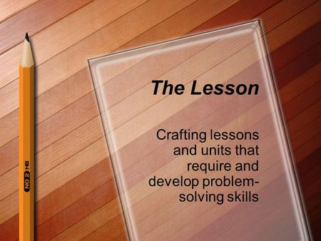 The Lesson Crafting lessons and units that require and develop problem- solving skills.
