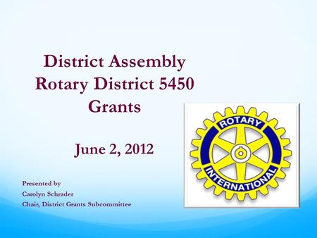 District Assembly Rotary District 5450 Grants June 2, 2012 Presented by Carolyn Schrader Chair, District Grants Subcommittee.