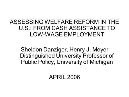 ASSESSING WELFARE REFORM IN THE U.S.: FROM CASH ASSISTANCE TO LOW-WAGE EMPLOYMENT Sheldon Danziger, Henry J. Meyer Distinguished University Professor of.