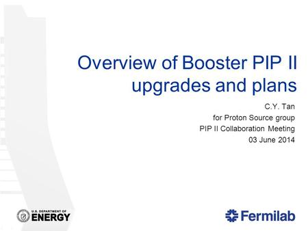 Overview of Booster PIP II upgrades and plans C.Y. Tan for Proton Source group PIP II Collaboration Meeting 03 June 2014.