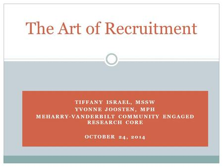 TIFFANY ISRAEL, MSSW YVONNE JOOSTEN, MPH MEHARRY-VANDERBILT COMMUNITY ENGAGED RESEARCH CORE OCTOBER 24, 2014 The Art of Recruitment.