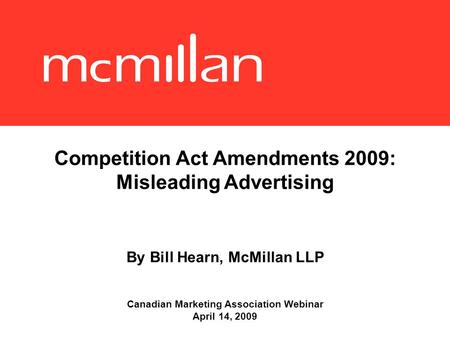 Competition Act Amendments 2009: Misleading Advertising By Bill Hearn, McMillan LLP Canadian Marketing Association Webinar April 14, 2009.