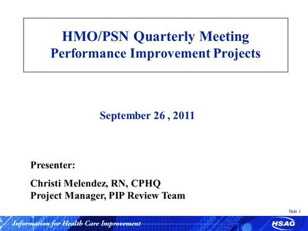Slide 1 HMO/PSN Quarterly Meeting Performance Improvement Projects September 26, 2011 Presenter: Christi Melendez, RN, CPHQ Project Manager, PIP Review.