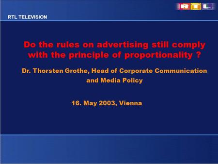 RTL TELEVISION Do the rules on advertising still comply with the principle of proportionality ? Dr. Thorsten Grothe, Head of Corporate Communication and.