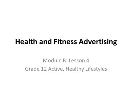 Health and Fitness Advertising Module B: Lesson 4 Grade 12 Active, Healthy Lifestyles.