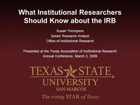 What Institutional Researchers Should Know about the IRB Susan Thompson Senior Research Analyst Office of Institutional Research Presented at the Texas.