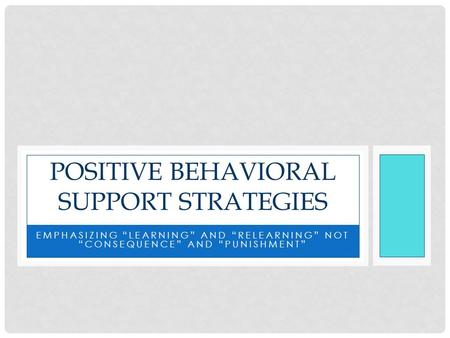 "EMPHASIZING ""LEARNING"" AND ""RELEARNING"" NOT ""CONSEQUENCE"" AND ""PUNISHMENT"" POSITIVE BEHAVIORAL SUPPORT STRATEGIES."