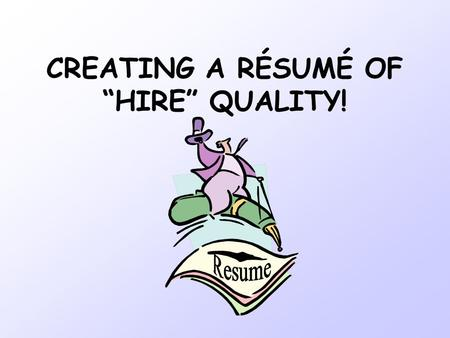 "CREATING A RÉSUMÉ OF ""HIRE"" QUALITY!. What IS a resume? A selling tool for presenting yourself to a potential employer An instrument used to get a company."