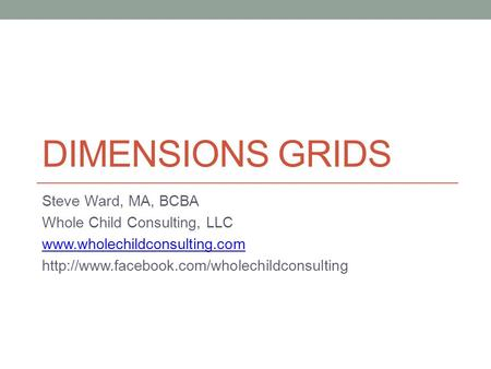 DIMENSIONS GRIDS Steve Ward, MA, BCBA Whole Child Consulting, LLC