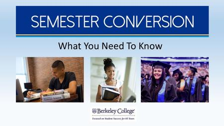 What You Need To Know. Introduction to Semester Conversion Berkeley College will convert its academic calendar from a quarter system to a semester system.