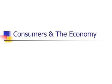 Consumers & The Economy. Economic Roles Consumer: Someone who uses goods and services. Worker: Producer of goods or provider of services Citizen: Votes,