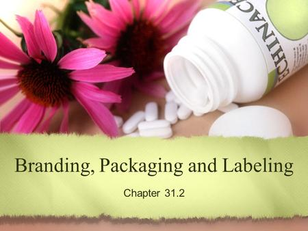 Branding, Packaging and Labeling Chapter 31.2. Sec. 31.2 – Packaging and Labeling The principal functions of product packaging The main functions of labels.