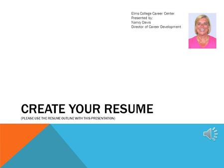 CREATE YOUR RESUME (PLEASE USE THE RESUME OUTLINE WITH THIS PRESENTATION) Elms College Career Center Presented by: Nancy Davis Director of Career Development.
