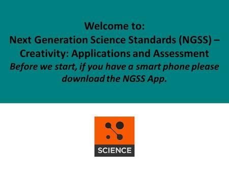 Welcome to: Next Generation Science Standards (NGSS) – Creativity: Applications and Assessment Before we start, if you have a smart phone please download.