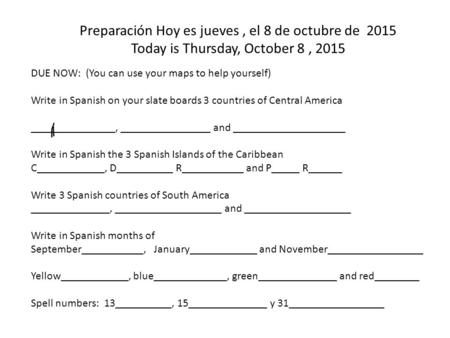Preparación Hoy es jueves, el 8 de octubre de 2015 Today is Thursday, October 8, 2015 DUE NOW: (You can use your maps to help yourself) Write in Spanish.