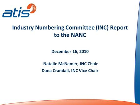 Industry Numbering Committee (INC) Report to the NANC December 16, 2010 Natalie McNamer, INC Chair Dana Crandall, INC Vice Chair.