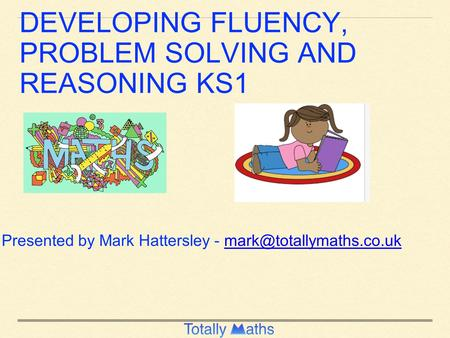 DEVELOPING FLUENCY, PROBLEM SOLVING AND REASONING KS1 Presented by Mark Hattersley -