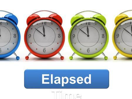 Elapsed Time. Objectiv e Students will be able to determine elapsed time: across months using a calendar, by hours and half hours using a clock.