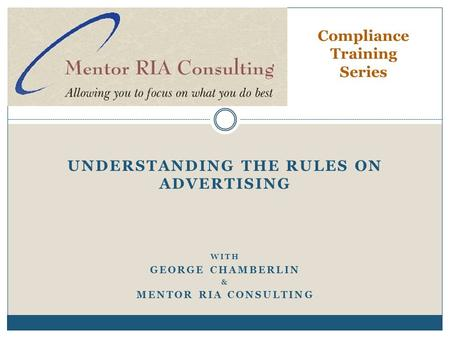 UNDERSTANDING THE RULES ON ADVERTISING WITH GEORGE CHAMBERLIN & MENTOR RIA CONSULTING Compliance Training Series.