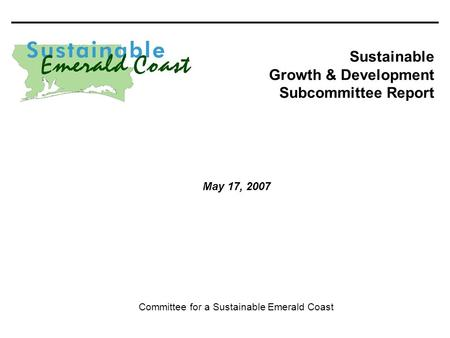 200/768_K 0 Sustainable Growth & Development Subcommittee Report Committee for a Sustainable Emerald Coast May 17, 2007.