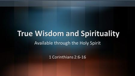 True Wisdom and Spirituality Available through the Holy Spirit 1 Corinthians 2:6-16.