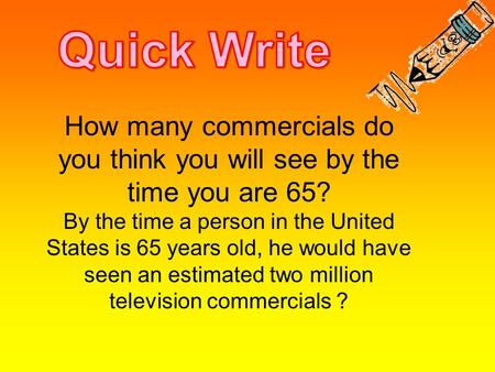 How many commercials do you think you will see by the time you are 65? By the time a person in the United States is 65 years old, he would have seen an.