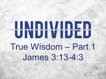 True Wisdom – Part 1 James 3:13-4:3.