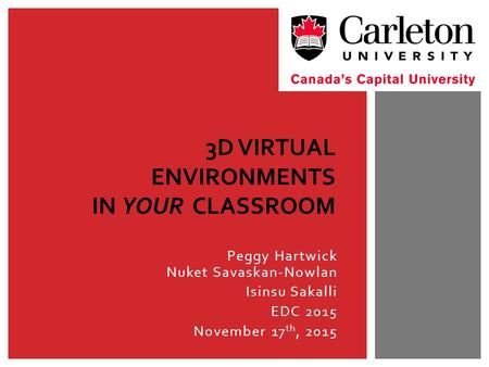 Peggy Hartwick Nuket Savaskan-Nowlan Isinsu Sakalli EDC 2015 November 17 th, 2015 3D VIRTUAL ENVIRONMENTS IN YOUR CLASSROOM.