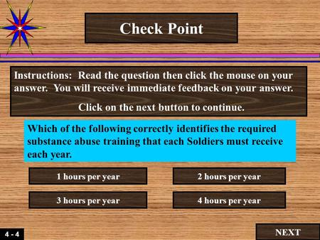 4 - 4 Check Point Which of the following correctly identifies the required substance abuse training that each Soldiers must receive each year. Instructions:
