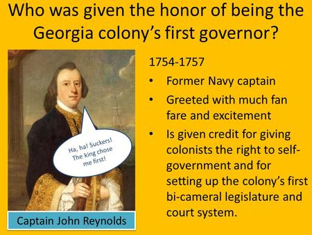Who was given the honor of being the Georgia colony's first governor? 1754-1757 Former Navy captain Greeted with much fan fare and excitement Is given.