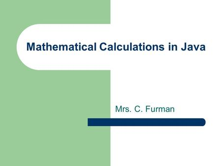 Mathematical Calculations in Java Mrs. C. Furman.