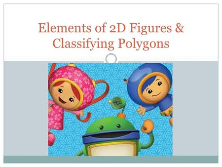 Elements of 2D Figures & Classifying Polygons. Point: a position in a plane or in a space that has no dimensions. Example: a point is written point A.