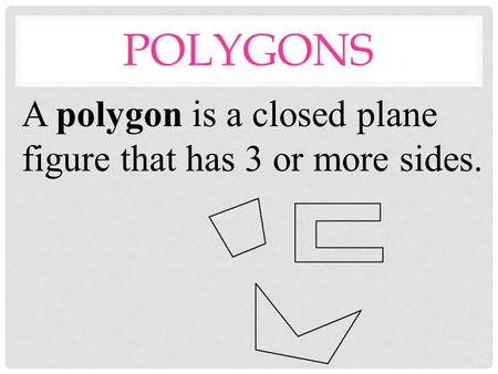 POLYGONS A polygon is a closed plane figure that has 3 or more sides.