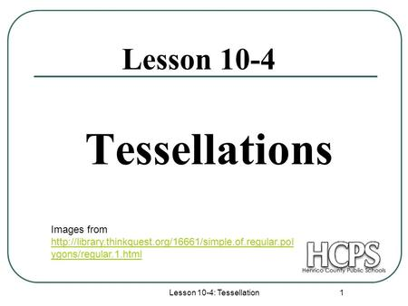 Lesson 10-4: Tessellation 1 Tessellations Lesson 10-4 Images from  ygons/regular.1.html