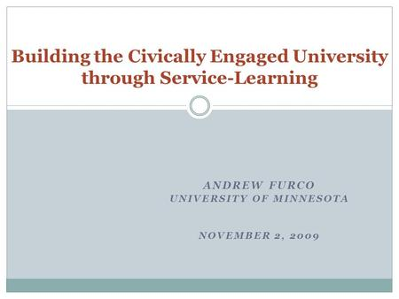 ANDREW FURCO UNIVERSITY OF MINNESOTA NOVEMBER 2, 2009 Building the Civically Engaged University through Service-Learning.